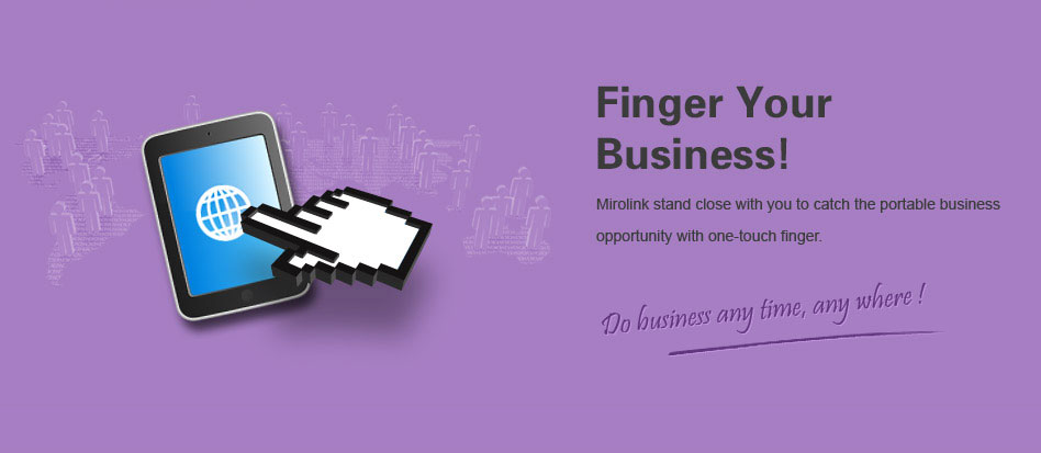 Though your fingers, business shall be done anytime and anywhere. Following the Mobile trend, Mirolink help you grasp the Internet business opportunity with simple touch.